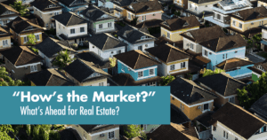 How's the Market? Whats Ahead for Real Estate
